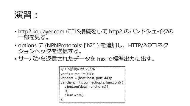 演習: • http2.koulayer.com にTLS接続をして http2 のハンドシェイクの 一部を見る。 • options に {NPNProtocols: ['h2'] } を追加し、HTTP/2のコネク ションヘッダを送信する。...