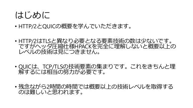 はじめに • HTTP/2とQUICの概要を学んでいただきます。 • HTTP/2はTLSと異なり必要となる要素技術の数は少ないです。 ですがヘッダ圧縮仕様HPACKを完全に理解しないと概要以上の レベルの技術は見につきません。 • QUICは...