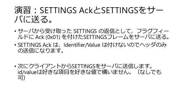 演習:SETTINGS AckとSETTINGSをサー バに送る。 • サーバから受け取った SETTINGS の返信として、フラグフィー ルドに Ack (0x01) を付けたSETTINGSフレームをサーバに送る。 • SETTINGS A...