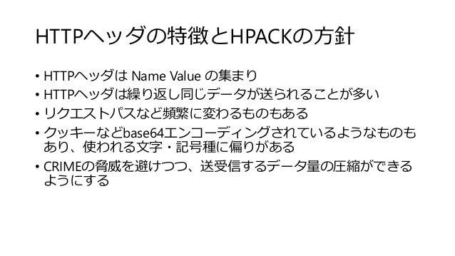 HTTPヘッダの特徴とHPACKの方針 • HTTPヘッダは Name Value の集まり • HTTPヘッダは繰り返し同じデータが送られることが多い • リクエストパスなど頻繁に変わるものもある • クッキーなどbase64エンコーディング...