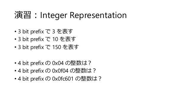 演習:Integer Representation • 3 bit prefix で 3 を表す • 3 bit prefix で 10 を表す • 3 bit prefix で 150 を表す • 4 bit prefix の 0x04 の整...