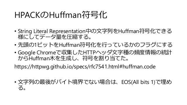 HPACKのHuffman符号化 • String Literal Representation中の文字列をHuffman符号化できる 様にしてデータ量を圧縮する。 • 先頭の1ビットをHuffman符号化を行っているかのフラグにする • Go...
