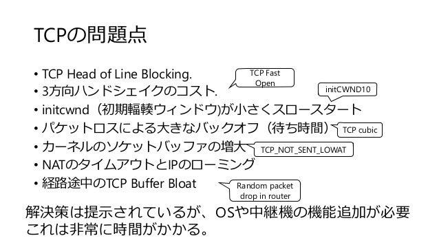 TCPの問題点 • TCP Head of Line Blocking. • 3方向ハンドシェイクのコスト. • initcwnd(初期輻輳ウィンドウ)が小さくスロースタート • パケットロスによる大きなバックオフ(待ち時間) • カーネルのソ...