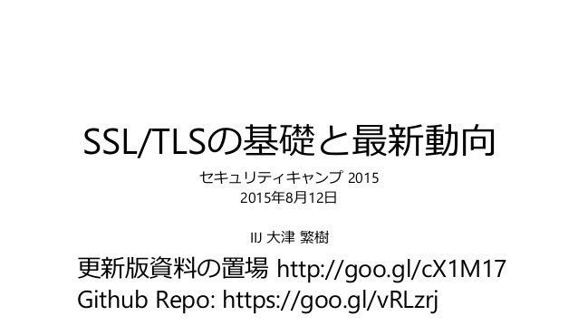 SSL/TLSの基礎と最新動向 セキュリティキャンプ 2015 2015年8月12日 IIJ 大津 繁樹 更新版資料の置場 http://goo.gl/cX1M17 Github Repo: https://goo.gl/vRLzrj
