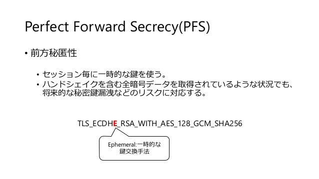 Perfect Forward Secrecy(PFS) • 前方秘匿性 • セッション毎に一時的な鍵を使う。 • ハンドシェイクを含む全暗号データを取得されているような状況でも、 将来的な秘密鍵漏洩などのリスクに対応する。 TLS_ECDHE...