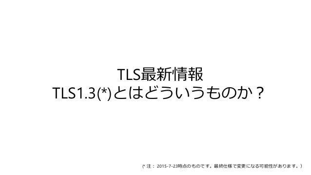 TLS最新情報 TLS1.3(*)とはどういうものか? (* 注: 2015-7-23時点のものです。最終仕様で変更になる可能性があります。)