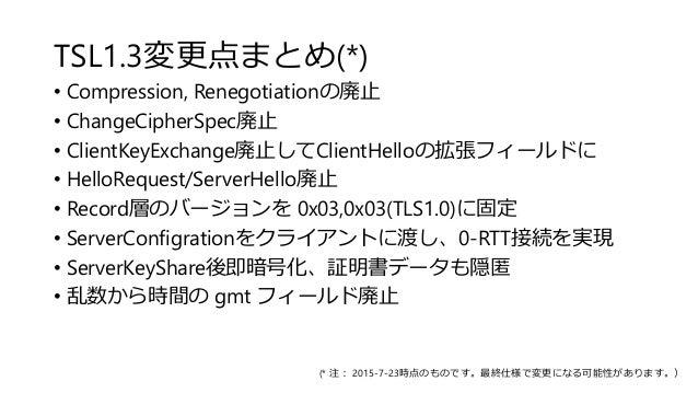 TSL1.3変更点まとめ(*) • Compression, Renegotiationの廃止 • ChangeCipherSpec廃止 • ClientKeyExchange廃止してClientHelloの拡張フィールドに • HelloRe...