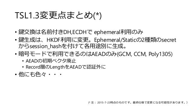 TSL1.3変更点まとめ(*) • 鍵交換は名前付きDH,ECDHで ephemeral利用のみ • 鍵生成は、HKDF利用に変更。Ephemeral/Staticの2種類のsecret からsession_hashを付けて各用途別に生成。 •...