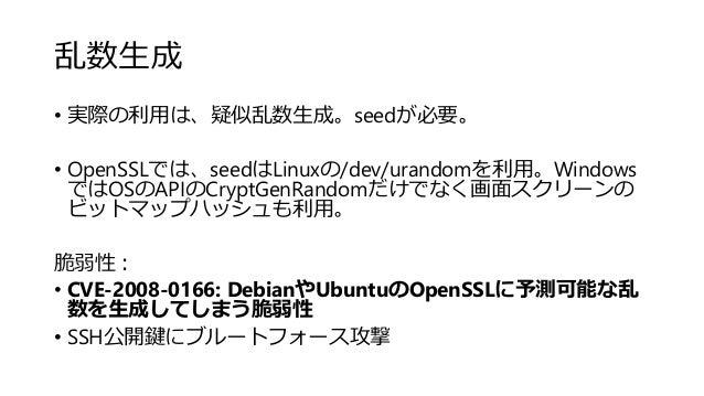 乱数生成 • 実際の利用は、疑似乱数生成。seedが必要。 • OpenSSLでは、seedはLinuxの/dev/urandomを利用。Windows ではOSのAPIのCryptGenRandomだけでなく画面スクリーンの ビットマップハッ...