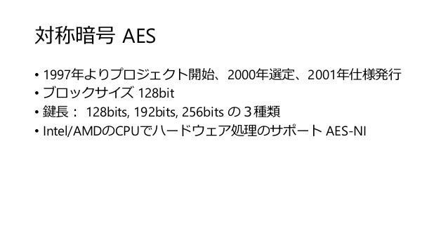 対称暗号 AES • 1997年よりプロジェクト開始、2000年選定、2001年仕様発行 • ブロックサイズ 128bit • 鍵長: 128bits, 192bits, 256bits の3種類 • Intel/AMDのCPUでハードウェア処...