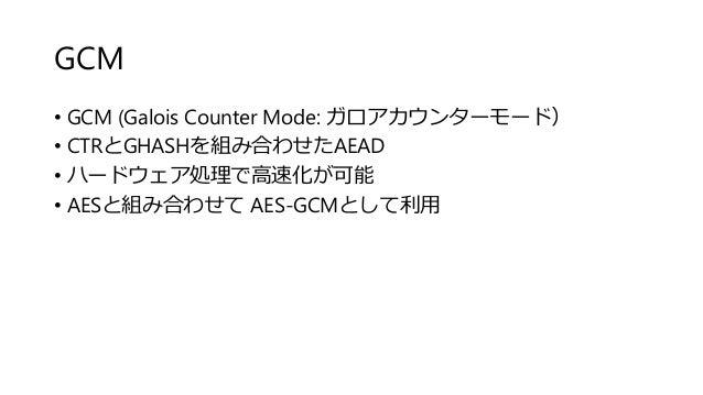 GCM • GCM (Galois Counter Mode: ガロアカウンターモード) • CTRとGHASHを組み合わせたAEAD • ハードウェア処理で高速化が可能 • AESと組み合わせて AES-GCMとして利用
