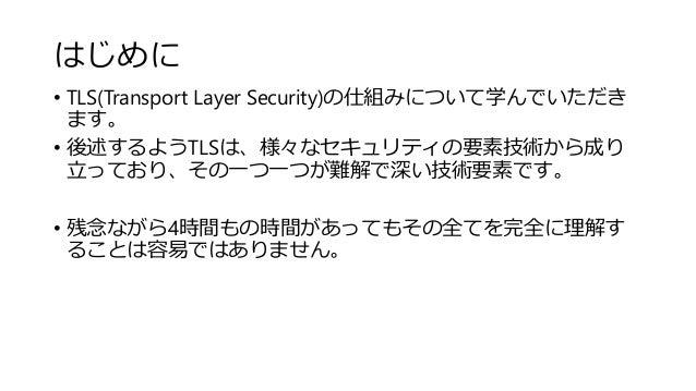 はじめに • TLS(Transport Layer Security)の仕組みについて学んでいただき ます。 • 後述するようTLSは、様々なセキュリティの要素技術から成り 立っており、その一つ一つが難解で深い技術要素です。 • 残念ながら4...