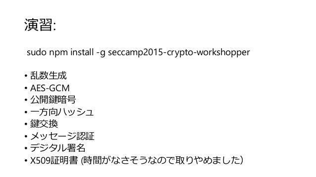 演習: sudo npm install -g seccamp2015-crypto-workshopper • 乱数生成 • AES-GCM • 公開鍵暗号 • 一方向ハッシュ • 鍵交換 • メッセージ認証 • デジタル署名 • X509証...
