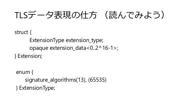 TLSデータ表現の仕方 (読んでみよう) struct { ExtensionType extension_type; opaque extension_data<0..2^16-1>; } Extension; enum { signatur...