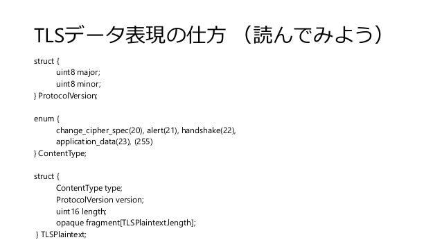 TLSデータ表現の仕方 (読んでみよう) struct { uint8 major; uint8 minor; } ProtocolVersion; enum { change_cipher_spec(20), alert(21), hands...