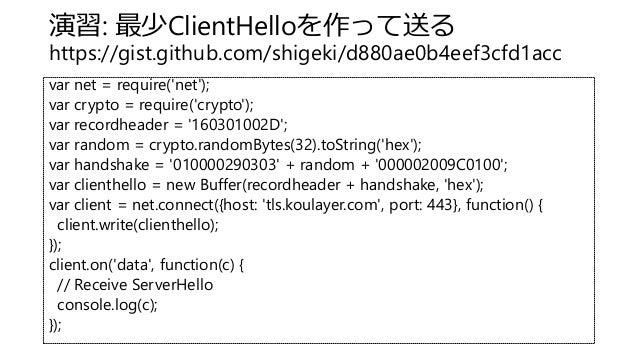 演習: 最少ClientHelloを作って送る https://gist.github.com/shigeki/d880ae0b4eef3cfd1acc var net = require('net'); var crypto = requir...