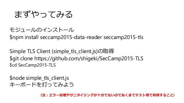 まずやってみる モジュールのインストール $npm install seccamp2015-data-reader seccamp2015-tls Simple TLS Client (simple_tls_client.js)の取得 $git...
