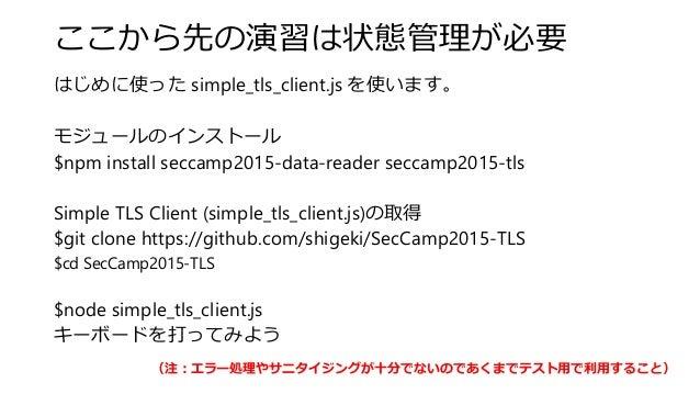ここから先の演習は状態管理が必要 はじめに使った simple_tls_client.js を使います。 モジュールのインストール $npm install seccamp2015-data-reader seccamp2015-tls Sim...