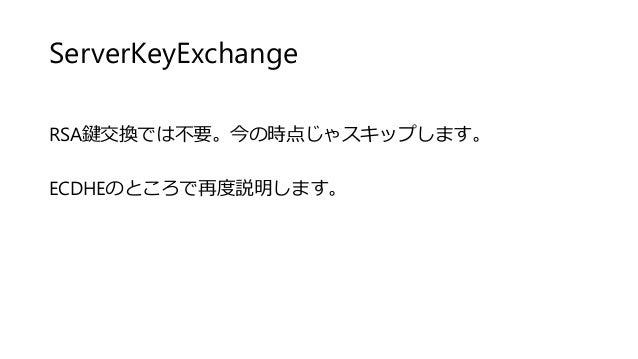 ServerKeyExchange RSA鍵交換では不要。今の時点じゃスキップします。 ECDHEのところで再度説明します。