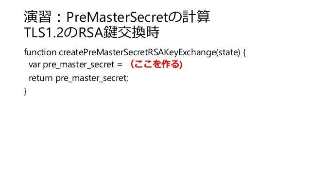 演習:PreMasterSecretの計算 TLS1.2のRSA鍵交換時 function createPreMasterSecretRSAKeyExchange(state) { var pre_master_secret = (ここを作る)...