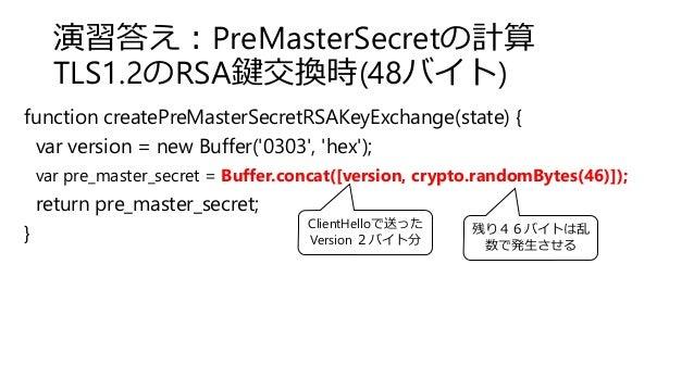 演習答え:PreMasterSecretの計算 TLS1.2のRSA鍵交換時(48バイト) function createPreMasterSecretRSAKeyExchange(state) { var version = new Buff...