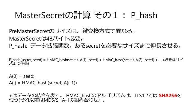 MasterSecretの計算 その1: P_hash PreMasterSecretのサイズは、鍵交換方式で異なる。 MasterSecretは48バイト必要。 P_hash: データ拡張関数。あるsecretを必要なサイズまで伸長させる。 ...