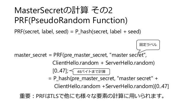 MasterSecretの計算 その2 PRF(PseudoRandom Function) PRF(secret, label, seed) = P_hash(secret, label + seed) master_secret = PRF...