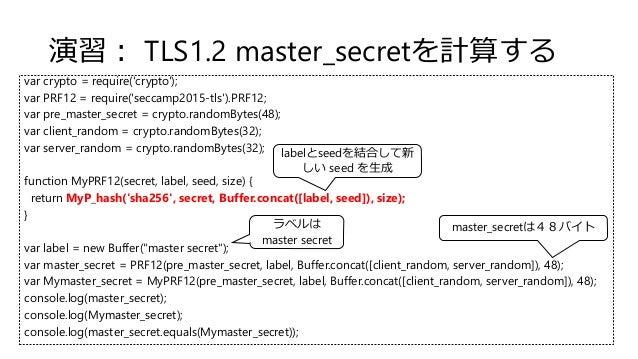 演習: TLS1.2 master_secretを計算する var crypto = require('crypto'); var PRF12 = require('seccamp2015-tls').PRF12; var pre_master...