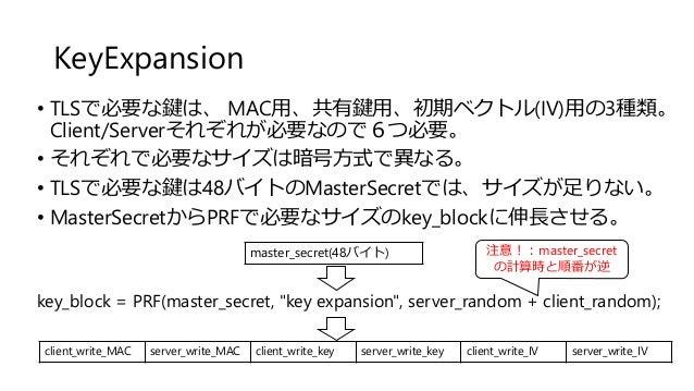 KeyExpansion • TLSで必要な鍵は、 MAC用、共有鍵用、初期ベクトル(IV)用の3種類。 Client/Serverそれぞれが必要なので6つ必要。 • それぞれで必要なサイズは暗号方式で異なる。 • TLSで必要な鍵は48バイト...