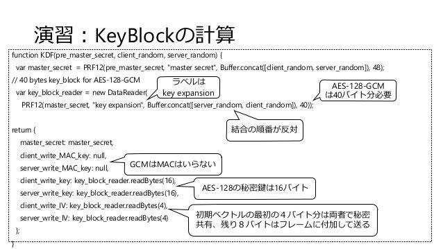 演習:KeyBlockの計算 function KDF(pre_master_secret, client_random, server_random) { var master_secret = PRF12(pre_master_secret...