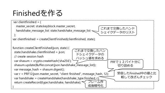 Finishedを作る var clientfinished = { master_secret: state.keyblock.master_secret, handshake_message_list: state.handshake_me...