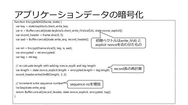 アプリケーションデータの暗号化 function EncryptAEAD(frame, state) { var key = state.keyblock.client_write_key; var iv = Buffer.concat([st...