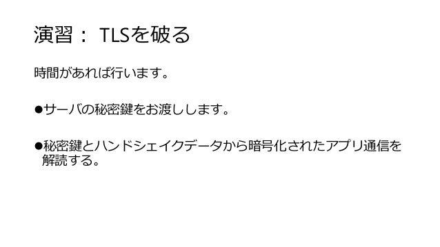 演習: TLSを破る 時間があれば行います。 サーバの秘密鍵をお渡しします。 秘密鍵とハンドシェイクデータから暗号化されたアプリ通信を 解読する。