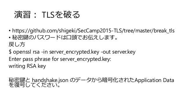 演習: TLSを破る • https://github.com/shigeki/SecCamp2015-TLS/tree/master/break_tls • 秘密鍵のパスワードは口頭でお伝えします。 戻し方 $ openssl rsa -in...