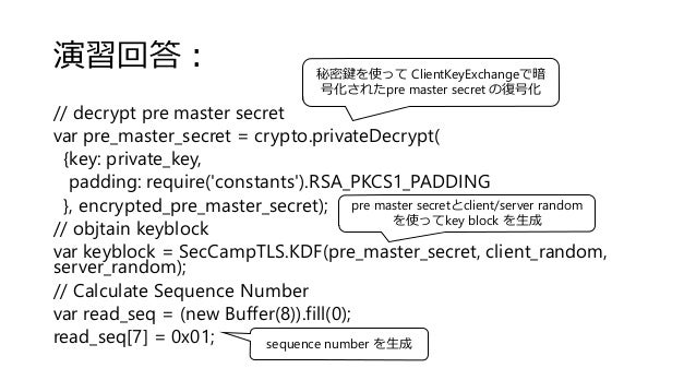 演習回答: // decrypt pre master secret var pre_master_secret = crypto.privateDecrypt( {key: private_key, padding: require('con...