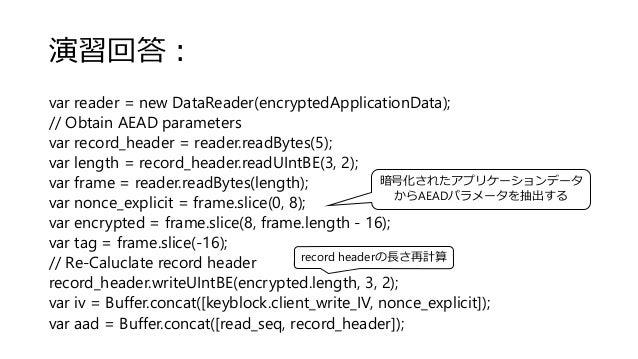 演習回答: var reader = new DataReader(encryptedApplicationData); // Obtain AEAD parameters var record_header = reader.readByte...
