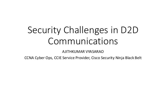 Security Challenges in D2D Communications AJITHKUMAR VYASARAO CCNA Cyber Ops, CCIE Service Provider, Cisco Security Ninja ...