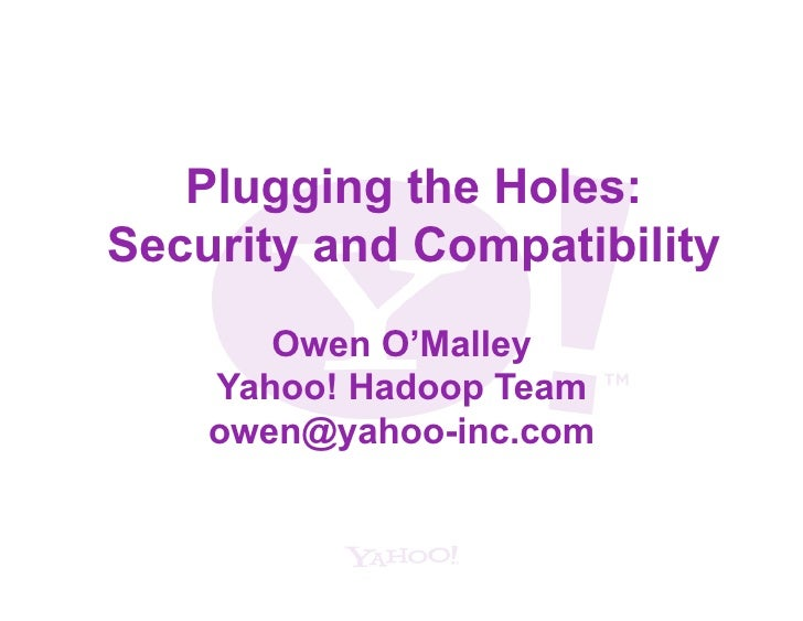 Plugging the Holes: Security and Compatibility        Owen O'Malley     Yahoo! Hadoop Team     owen@yahoo-inc.com