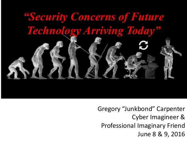 "Gregory ""Junkbond"" Carpenter Cyber Imagineer & Professional Imaginary Friend June 8 & 9, 2016 ""Security Concerns of Future..."