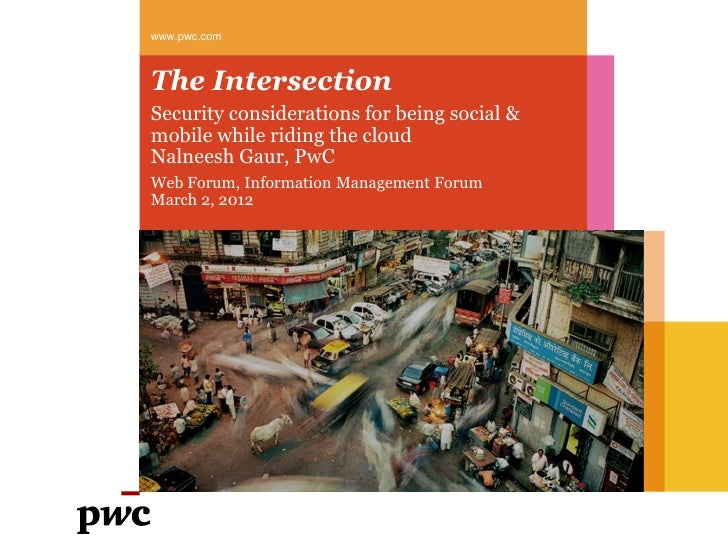 www.pwc.comThe IntersectionSecurity considerations for being social &mobile while riding the cloudNalneesh Gaur, PwCWeb Fo...
