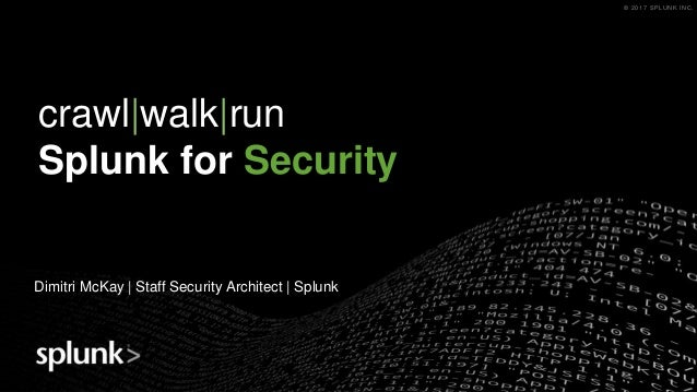 © 2017 SPLUNK INC.© 2017 SPLUNK INC. crawl|walk|run Splunk for Security Dimitri McKay | Staff Security Architect | Splunk
