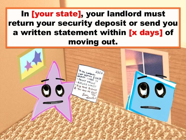 In [your state], your landlord must return your security deposit or send you a written statement within [x days] of moving...