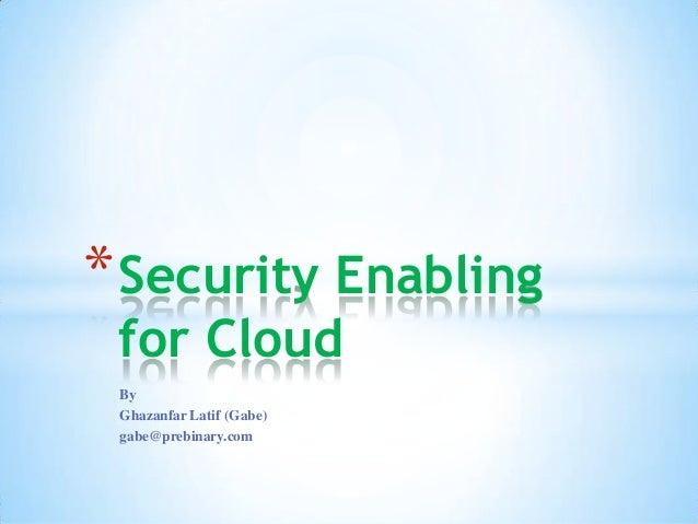 By Ghazanfar Latif (Gabe) gabe@prebinary.com *Security Enabling for Cloud