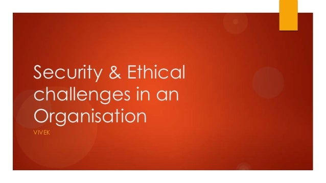 Security & Ethicalchallenges in anOrganisationVIVEK