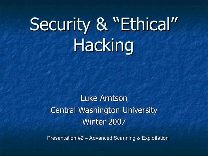 "Security & ""Ethical"" Hacking Luke Arntson Central Washington University Winter 2007 Presentation #2 – Advanced Scanning & ..."