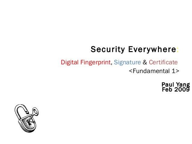 Security Everywhere: Digital Fingerprint, Signature & Certificate <Fundamental 1> Paul Yang Feb 2009