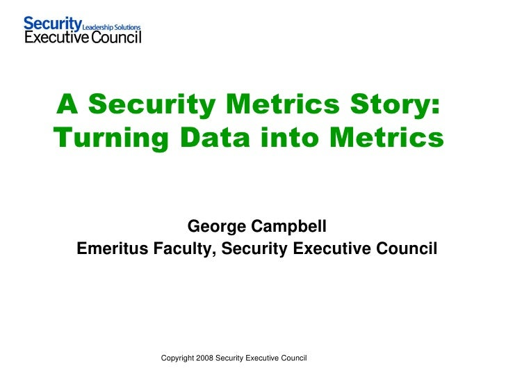 A Security Metrics Story: Turning Data into Metrics                 George Campbell  Emeritus Faculty, Security Executive ...