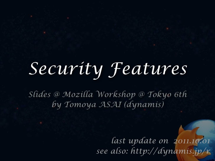 Security FeaturesSlides @ Mozilla Workshop @ Tokyo 6th      by Tomoya ASAI (dynamis)                   last update on 2011...