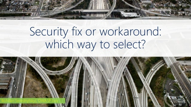 Security fix or workaround: which way to select? Bohdan Serednytskyi, OWASP Lviv