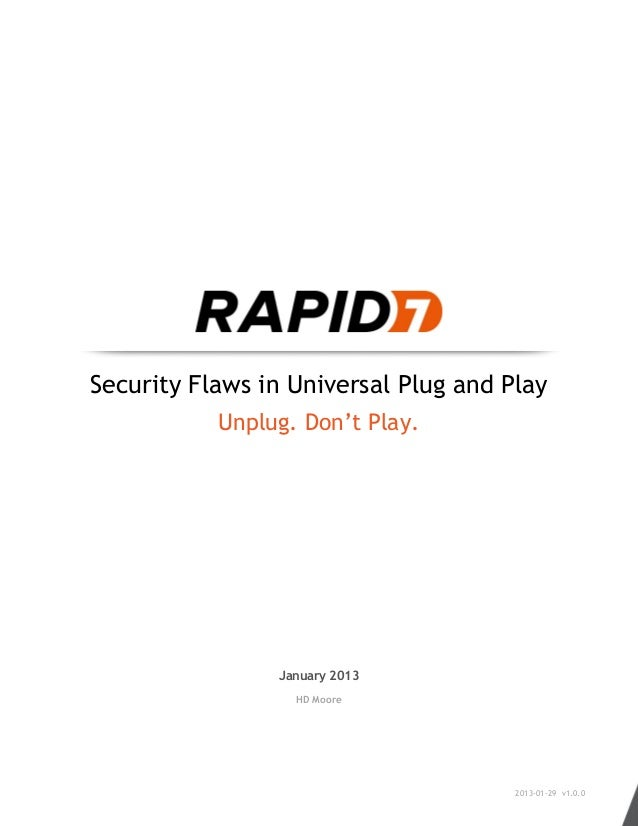 Security Flaws in Universal Plug and Play Unplug. Don't Play. January 2013 HD Moore 2013-01-29 v1.0.0